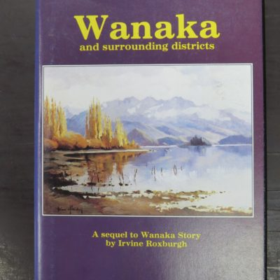 Irvine Roxburgh, Wanaka and Surrounding Districts, 1990, New Zealand Non-Fiction, Dunedin Bookshop, Dead Souls Bookshop