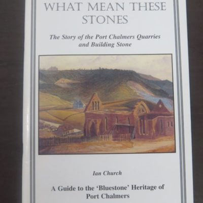 Ian Church, What Mean These Stones, Port Chalmers Quarries, Port Chalmers Early Settler's Museum, 2001, Port Chalmers, Otago, Dunedin, New Zealand Non-Fiction, Dead Souls Bookshop, Dunedin Book Shop