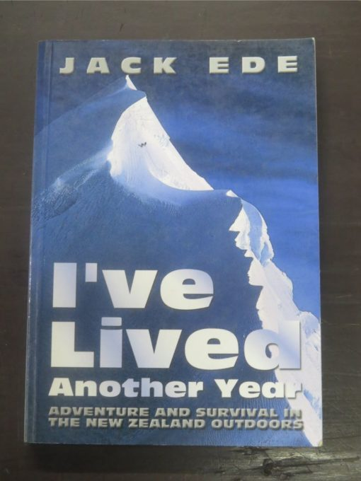 Jack Ede, I've Lived Another Year : Adventure And Survival In The New Zealand Outdoors, Self-Published, Christchurch, 2004, Outdoors, New Zealand Non-Fiction, Dead Souls Bookshop, Dunedin Book Shop