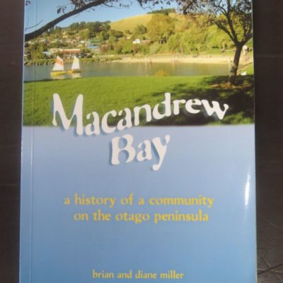 Brian and Diane Miller, MacAndrew Bay : A Local History for the 150th reunion of MacAndrew Bay School in 2009. This book includes communities along the harbor from the Cove to Grassy Point and up the hill to Pukehiki and Highcliff, Lifelogs, Dunedin, 2009, Dunedin, Dead Souls Bookshop, Dunedin Book Shop