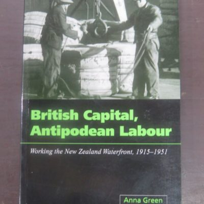 Anna Green, British Capital, Antipodean Labour : Working the New Zealand Waterfront, 1915 - 1951, University of Otago Press, Dunedin, 2001, New Zealand Non-Fiction, Dead Souls Bookshop, Dunedin Book Shop