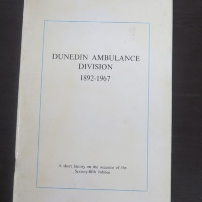 Peter J. Stewart Ed., Dunedin Ambulance Division 1892-1967 : A Short History on the occasion of the Seventy-fifth Jubilee of the Dunedin Ambulance Division, St John Ambulance Brigade, Jubilee Committee, Dunedin, 1967, Dunedin, Dead Souls Bookshop, Dunedin Book Shop