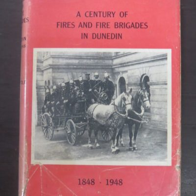 J. S. Little, A Century of Fires and Fire Brigades in Dunedin 1848 - 1948, Coulls Somerville Wilkie, Dunedin, Dunedin Metropolitan Fire Board, Otago, Dunedin, Dead Souls Bookshop, Dunedin Book Shop