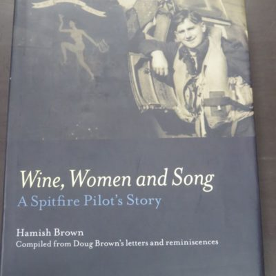 Hamish Brown, Wine, Women and Song : A Spitfire Pilot's Story, Complied from Doug Brown's letters and reminiscences, Stayer Ltd, Auckland, 2011, Military, Aviation, Planes, Dead Souls Bookshop, Dunedin Book Shop