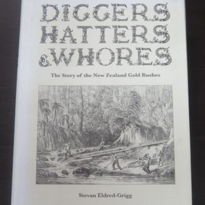Stevan Eldred-Grigg, Diggers, Hatters and Whores, The Story of the New Zealand Gold Rushes, Random House, New Zealand, 2008, New Zealand Non-Fiction, Dead Souls Bookshop, Dunedin Book Shop