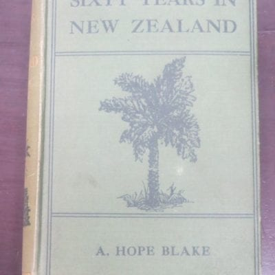 A. Hope Blake, Sixty Years in New Zealand, Stories of Peace and War, Gordon and Gotch Pty, Wellington, NZ, 1909, New Zealand Non-Fiction, Dead Souls Bookshop, Dunedin Book Shop
