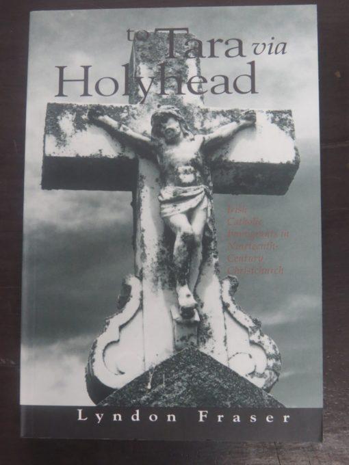 Lyndon Fraser, to Tara via Holyhead : Irish Catholic Immigrants in Nineteenth-Century Christchurch, Auckland University Press, 1997, Religion, New Zealand Non-Fiction, Dead Souls Bookshop, Dunedin Book Shop