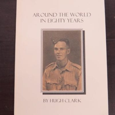 Hugh Clark, Around The World In Eighty Years, Memoirs of Hugh Clark, self-published, Otago Print, 2004, New Zealand Non-Fiction, Otago, Dunedin, Dead Souls Bookshop, Dunedin Book Shop