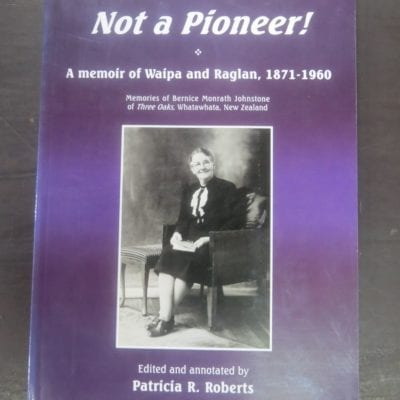 Patricia R. Roberts, Edited and Annotated by, Not A Pioneer! A Memoir of Waipa and Raglan, 1871 - 1960, Memories of Bernice Monrath Johnstone of Three Oaks, Whatawhata, New Zealand, self-published, Canada / Hamilton, NZ, 2004, New Zealand Non-Fiction, Dead Souls Bookshop, Dunedin Book Shop