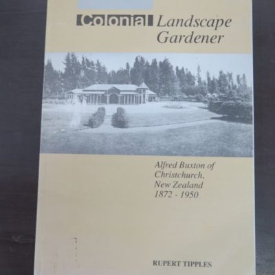 Rupert Tipples, Colonial Landscape Gardener, Alfred Buxton of Christchurch, New Zealand 1872 - 1950, Department of Horticulture and Landscape, Lincoln College, Canterbury, New Zealand, 1989, New Zealand Non-Fiction, Gardening, Dead Souls Bookshop, Dunedin Book Shop