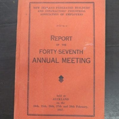 New Zealand Federated Builders' and Contractors' Industrial Association of Employers, Report of the Forty-Seventh Annual Meeting, Auckland, February 1947, Printcraft Limited, Masterton, New Zealand Non-Fiction, Dead Souls Bookshop, Dunedin Book Shop