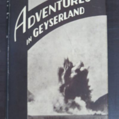 Alfred Warbrick, Adventures In Geyserland, Life in New Zealand's Thermal Regions, including the Story of the Tarawera Eruption and Destruction of the Famous Terraces of Rotomahana, With a Preface by James Cowan, Reed, Dunedin, 1934, New Zealand Non-Fiction, Rotorua, Dead Souls Bookshop, Dunedin Book Shop
