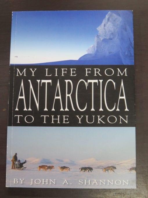 John A. Shannon, My Life From Antarctica To The Yukon, Self-published, Timaru, NZ, Travel, Exploration, Adventure, Dead Souls Bookshop, Dunedin Book Shop