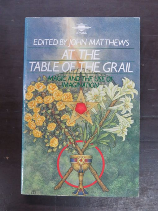 John Matthews, Ed., At The Table of the Grail: Magic and the Use of Imagination, Arkana, London, 1984, Occult, Religion, Esoteric, Philosophy, Dead Souls Bookshop, Dunedin Book Shop