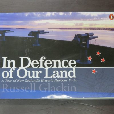 Russell Glackin, In Defence of Our Land: A Tour of New Zealand's Historic Harbour Forts, Penguin, Auckland, 2009, New Zealand Military, Military, Dead Souls Bookshop, Dunedin Book Shop